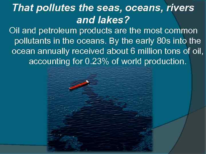 That pollutes the seas, oceans, rivers and lakes? Oil and petroleum products are the