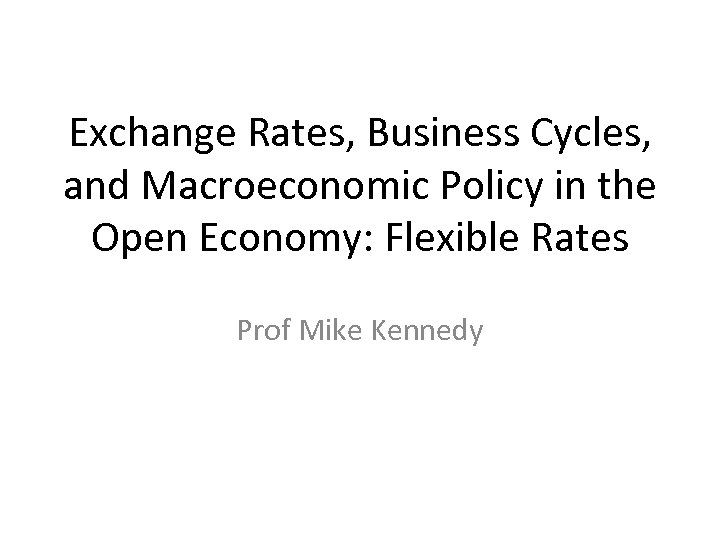 Exchange Rates, Business Cycles, and Macroeconomic Policy in the Open Economy: Flexible Rates Prof