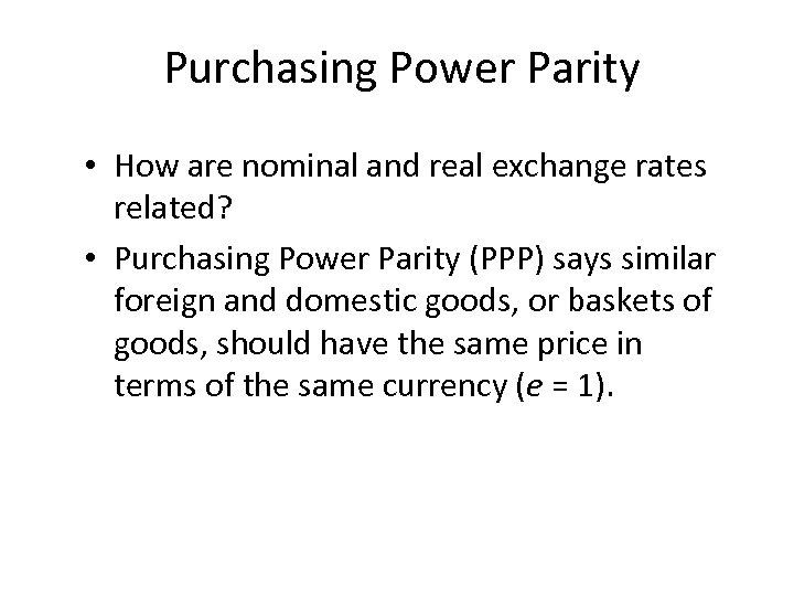 Purchasing Power Parity • How are nominal and real exchange rates related? • Purchasing