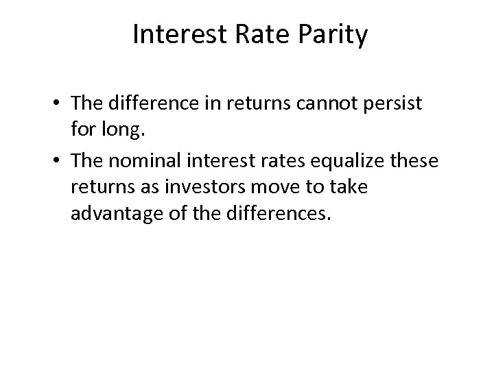 Interest Rate Parity • The difference in returns cannot persist for long. • The