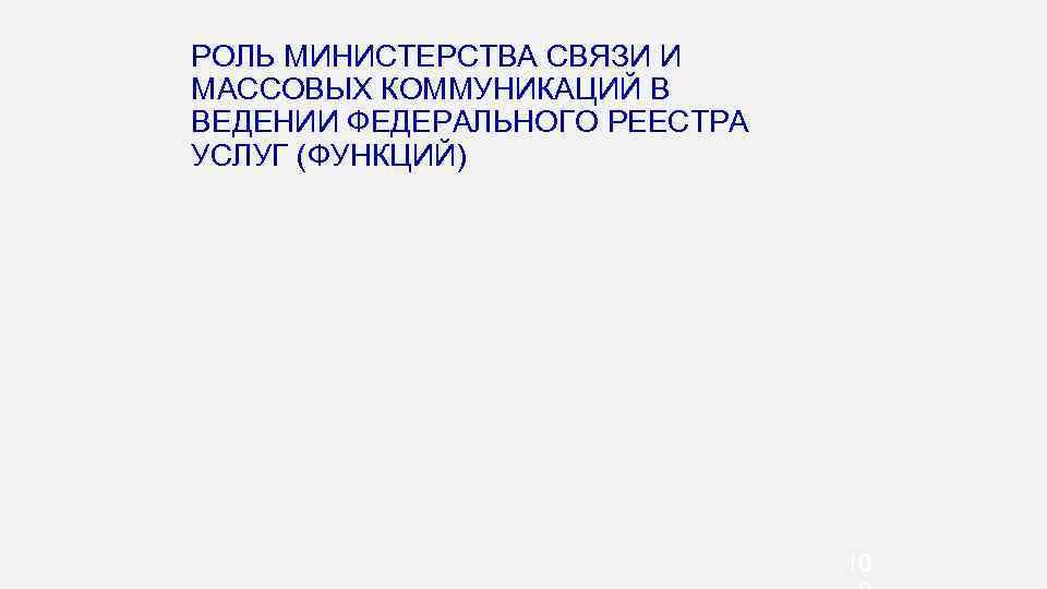 РОЛЬ МИНИСТЕРСТВА СВЯЗИ И МАССОВЫХ КОММУНИКАЦИЙ В ВЕДЕНИИ ФЕДЕРАЛЬНОГО РЕЕСТРА УСЛУГ (ФУНКЦИЙ) 10