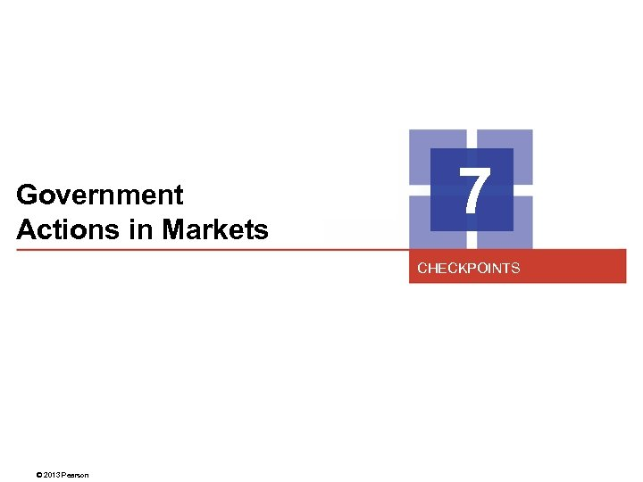 Government Actions in Markets 7 CHECKPOINTS © 2013 Pearson