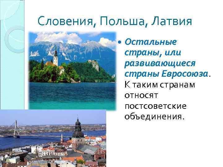 Словения, Польша, Латвия Остальные страны, или развивающиеся страны Евросоюза. К таким странам относят постсоветские
