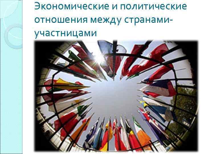 Экономические и политические отношения между странамиучастницами