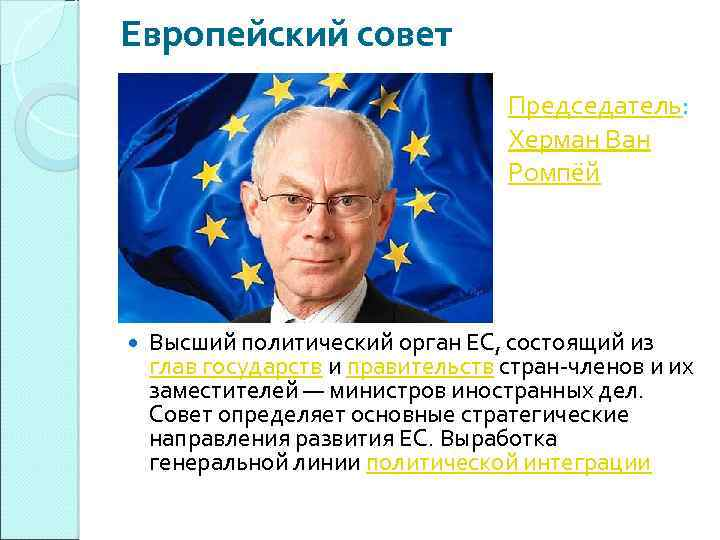 Европейский совет Председатель: Херман Ван Ромпёй Высший политический орган ЕС, состоящий из глав государств