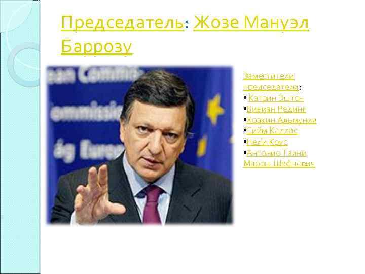 Председатель: Жозе Мануэл Баррозу Заместители председателя: • Кэтрин Эштон • Вивиан Рединг • Хоакин