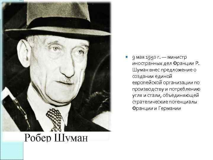9 мая 1950 г. — министр иностранных дел Франции Р. Шуман внес предложение