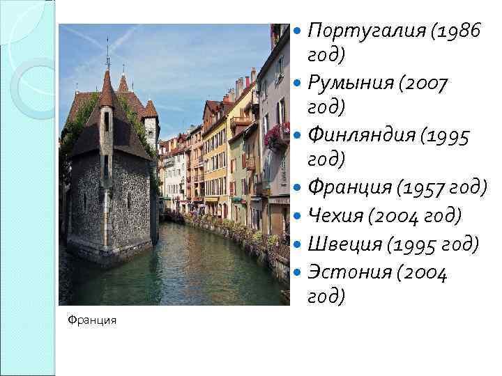 Португалия (1986 год) Румыния (2007 год) Финляндия (1995 год) Франция (1957 год) Чехия (2004