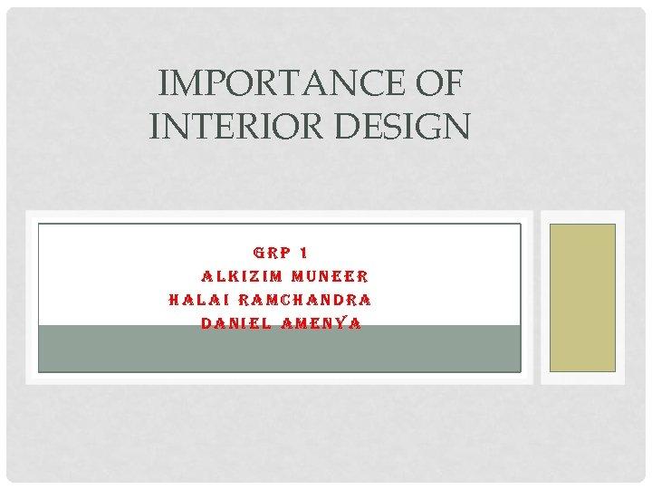 IMPORTANCE OF INTERIOR DESIGN GRP 1 ALKIZIM MUNEER HALAI RAMCHANDRA. A DANIEL AMENYA