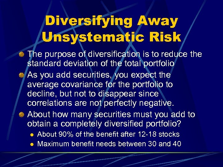 Diversifying Away Unsystematic Risk The purpose of diversification is to reduce the standard deviation