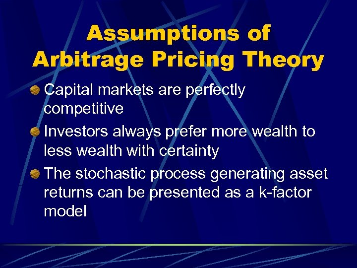 Assumptions of Arbitrage Pricing Theory Capital markets are perfectly competitive Investors always prefer more
