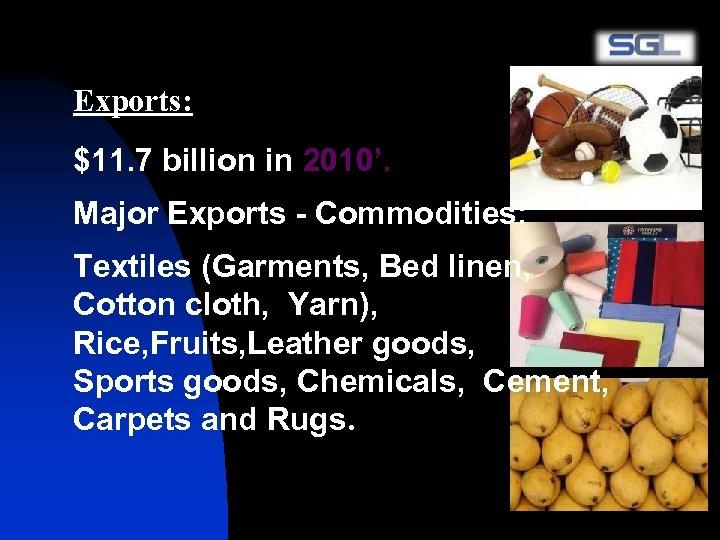 Exports: $11. 7 billion in 2010'. Major Exports - Commodities: Textiles (Garments, Bed linen,