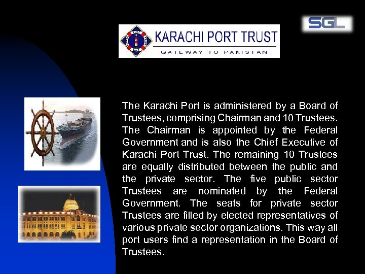 The Karachi Port is administered by a Board of Trustees, comprising Chairman and 10
