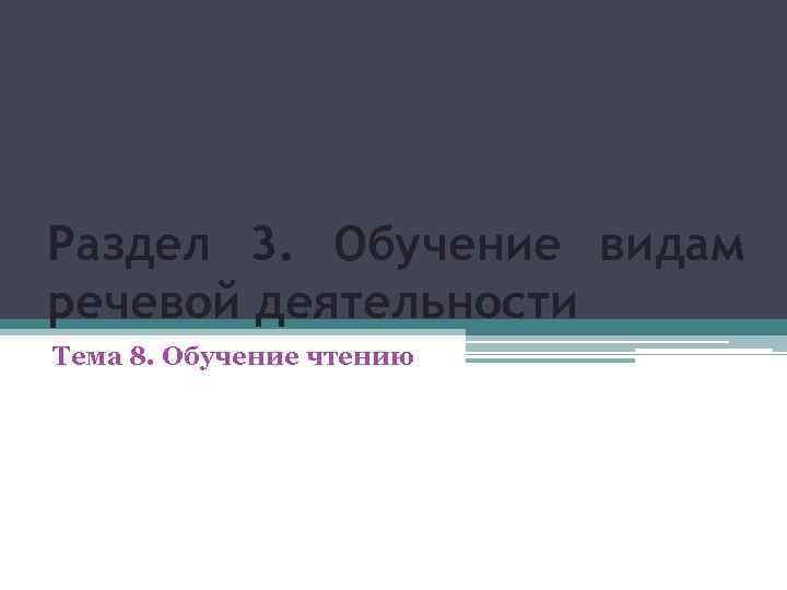 Раздел 3. Обучение видам речевой деятельности Тема 8. Обучение чтению