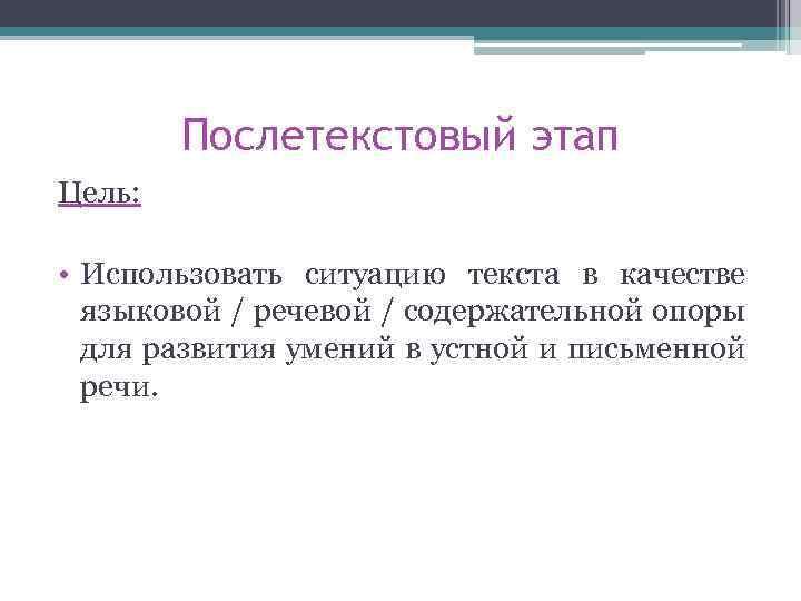 Послетекстовый этап Цель: • Использовать ситуацию текста в качестве языковой / речевой / содержательной