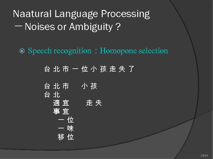 Naatural Language Processing ─ Noises or Ambiguity ? Speech recognition:Homopone selection 台北市一位小孩走失了 台北市 小孩