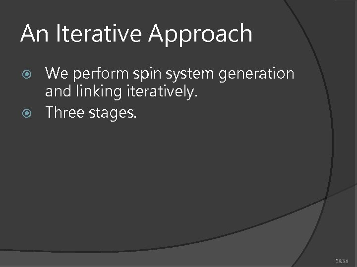 An Iterative Approach We perform spin system generation and linking iteratively. Three stages. 38/38