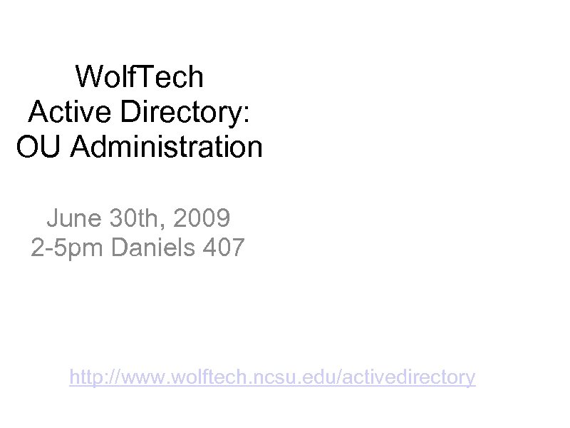 Wolf. Tech Active Directory: OU Administration June 30 th, 2009 2 -5 pm Daniels