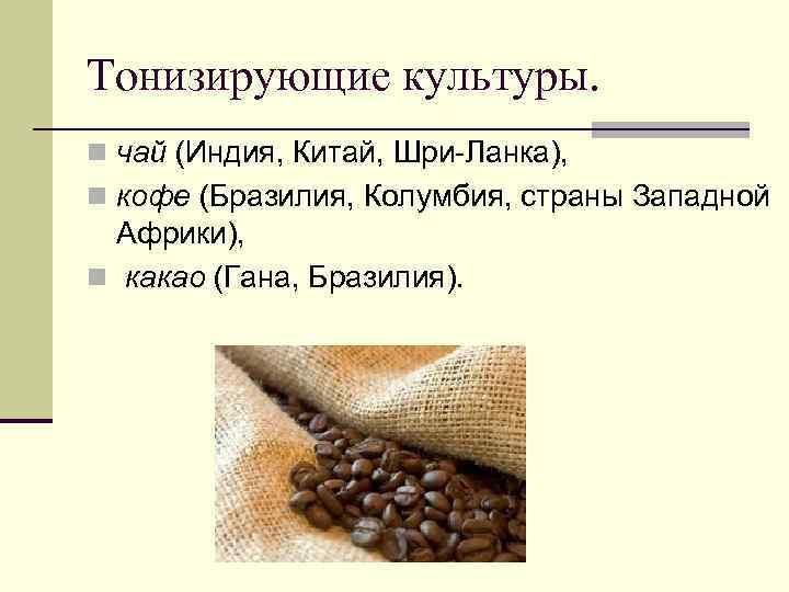 Тонизирующие культуры. n чай (Индия, Китай, Шри-Ланка), n кофе (Бразилия, Колумбия, страны Западной Африки),