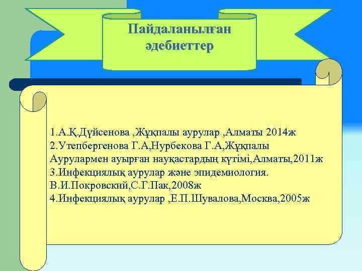 Пайдаланылған әдебиеттер 1. А. Қ. Дүйсенова , Жұқпалы аурулар , Алматы 2014 ж 2.