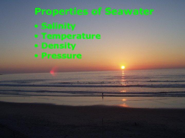 Properties of Seawater • • Salinity Temperature Density Pressure