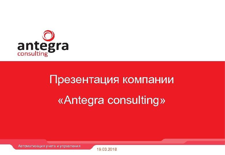 Презентация компании «Antegra consulting» Автоматизация учета и управления 19. 03. 2018