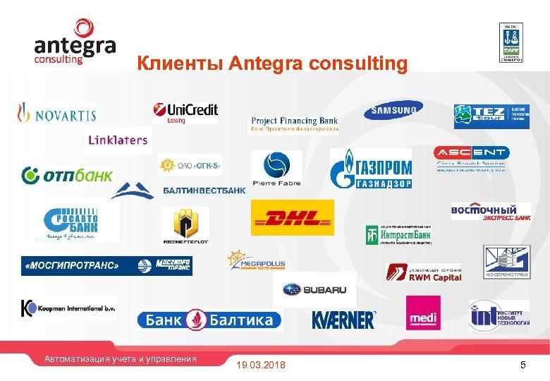 Клиенты Antegra consulting Автоматизация учета и управления 19. 03. 2018 5