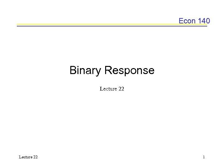 Econ 140 Binary Response Lecture 22 1