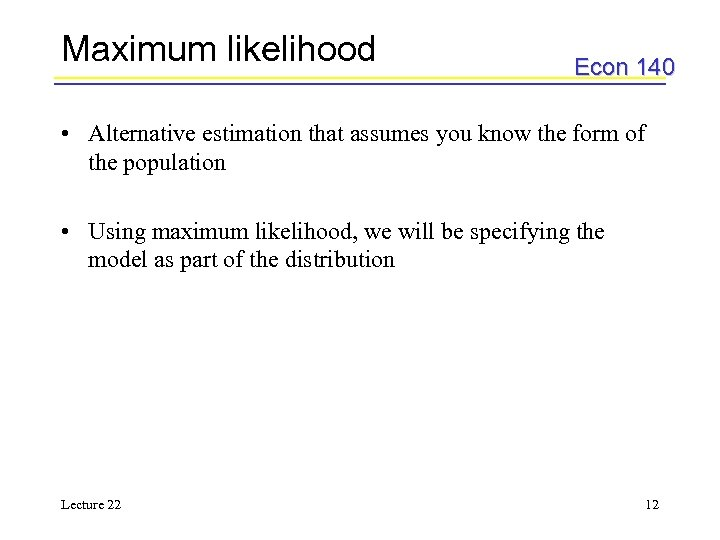 Maximum likelihood Econ 140 • Alternative estimation that assumes you know the form of