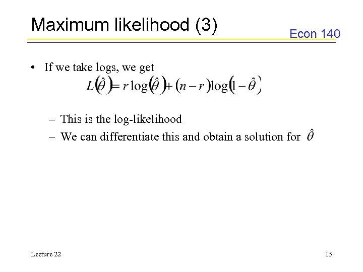 Maximum likelihood (3) Econ 140 • If we take logs, we get – This
