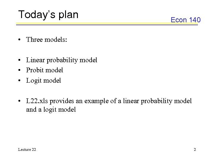 Today's plan Econ 140 • Three models: • Linear probability model • Probit model