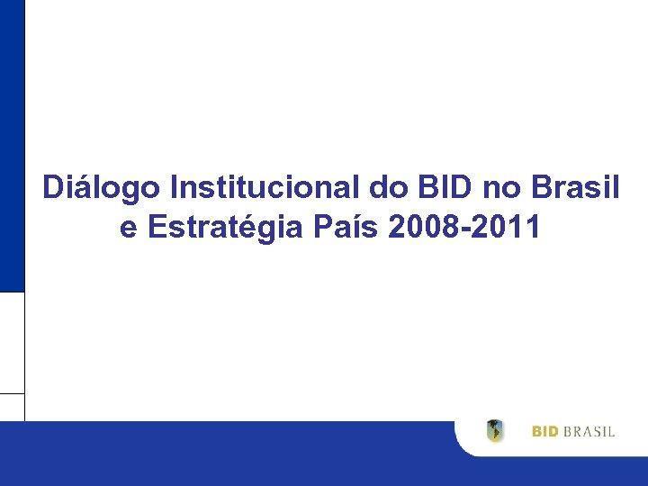 Diálogo Institucional do BID no Brasil e Estratégia País 2008 -2011