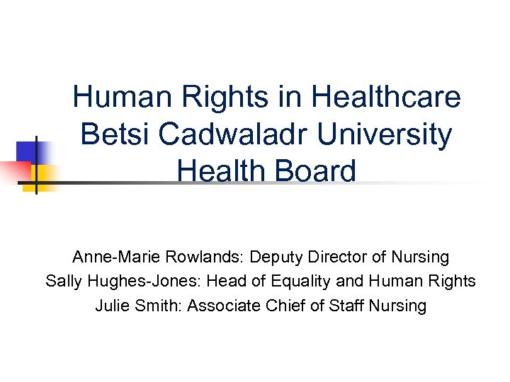 Human Rights in Healthcare Betsi Cadwaladr University Health Board Anne-Marie Rowlands: Deputy Director of