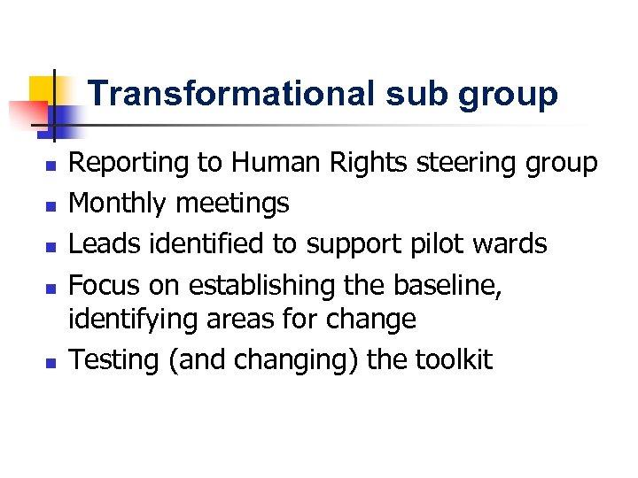 Transformational sub group n n n Reporting to Human Rights steering group Monthly meetings