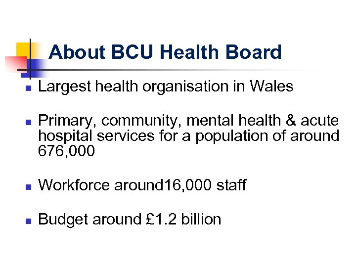 About BCU Health Board n n Largest health organisation in Wales Primary, community, mental