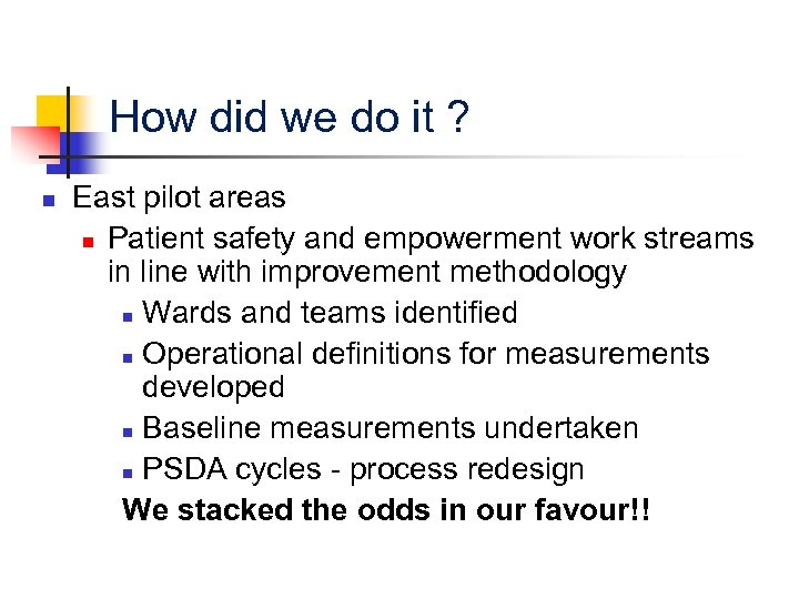 How did we do it ? n East pilot areas n Patient safety and