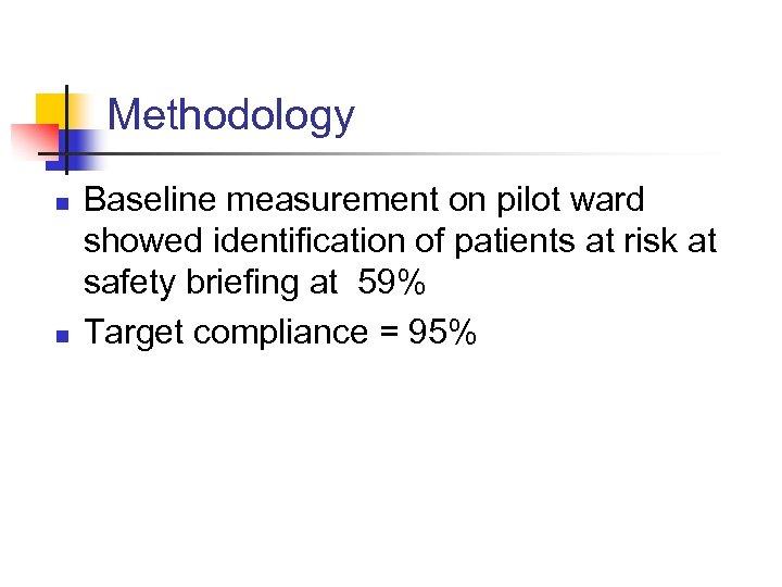 Methodology n n Baseline measurement on pilot ward showed identification of patients at risk