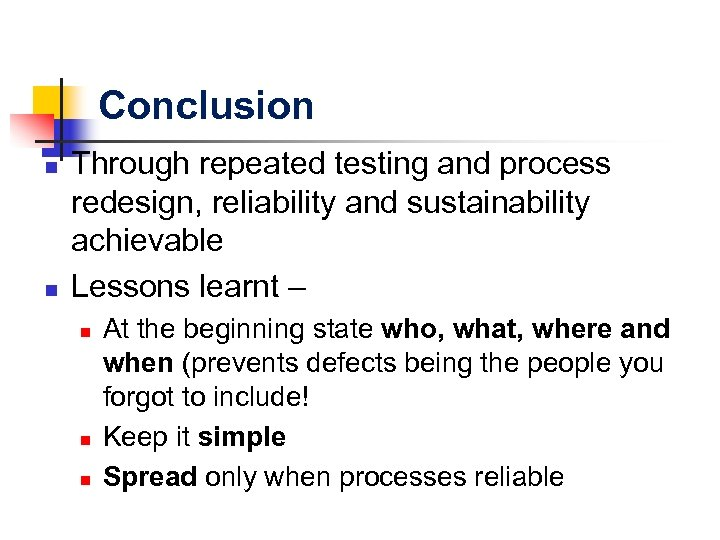 Conclusion n n Through repeated testing and process redesign, reliability and sustainability achievable Lessons