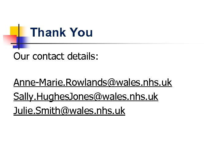 Thank You Our contact details: Anne-Marie. Rowlands@wales. nhs. uk Sally. Hughes. Jones@wales. nhs. uk