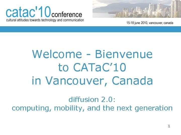 Welcome - Bienvenue to CATa. C' 10 in Vancouver, Canada diffusion 2. 0: computing,
