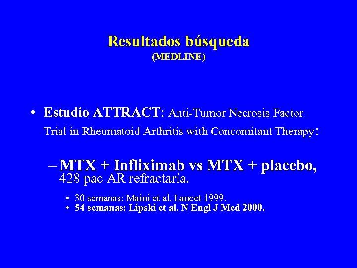 Resultados búsqueda (MEDLINE) • Estudio ATTRACT: Anti-Tumor Necrosis Factor ATTRACT Trial in Rheumatoid Arthritis