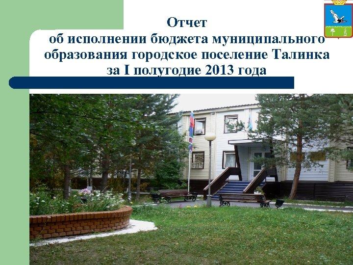 Отчет об исполнении бюджета муниципального образования городское поселение Талинка за I полугодие 2013 года