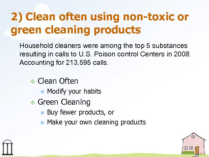 2) Clean often using non-toxic or green cleaning products Household cleaners were among the