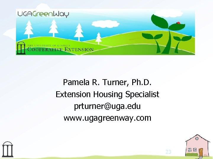 Pamela R. Turner, Ph. D. Extension Housing Specialist prturner@uga. edu www. ugagreenway. com 23