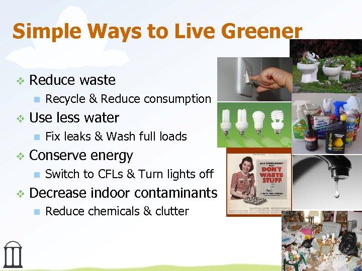 Simple Ways to Live Greener v Reduce waste n v Use less water n