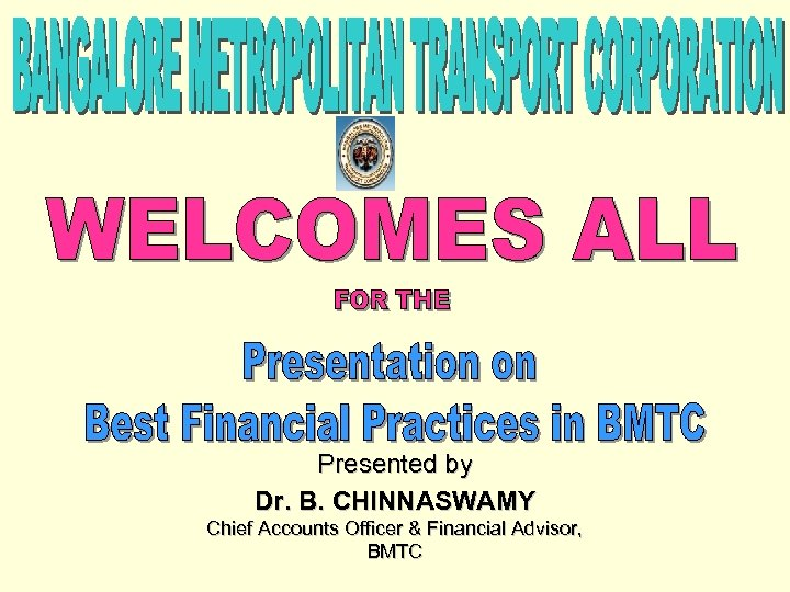 Presented by Dr. B. CHINNASWAMY Chief Accounts Officer & Financial Advisor, BMTC