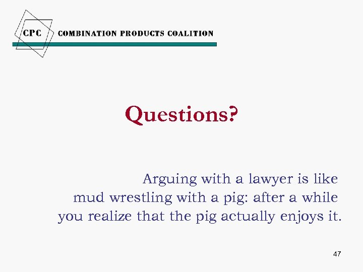 Questions? Arguing with a lawyer is like mud wrestling with a pig: after a