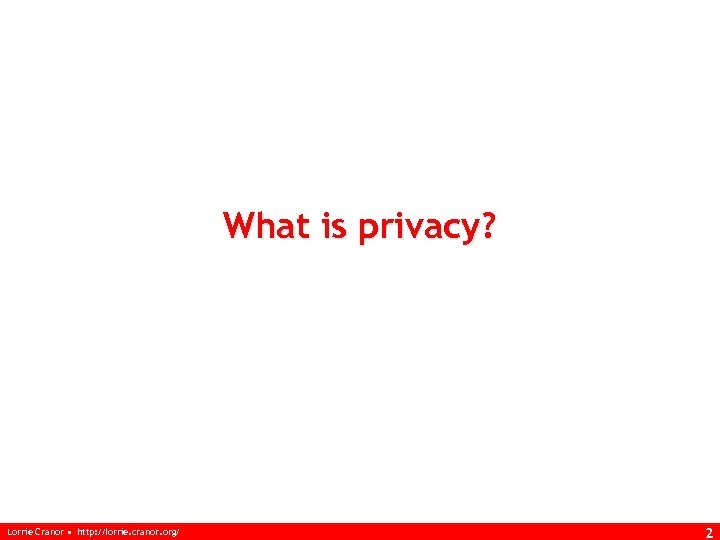 What is privacy? Lorrie Cranor • http: //lorrie. cranor. org/ 2