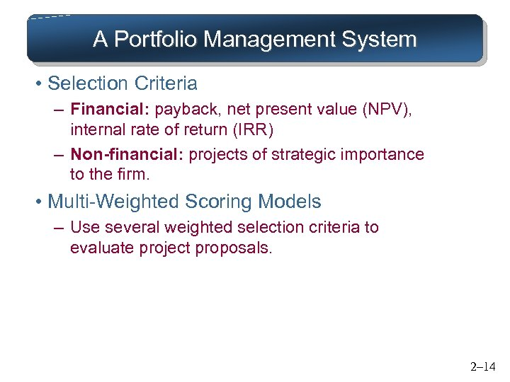 A Portfolio Management System • Selection Criteria – Financial: payback, net present value (NPV),