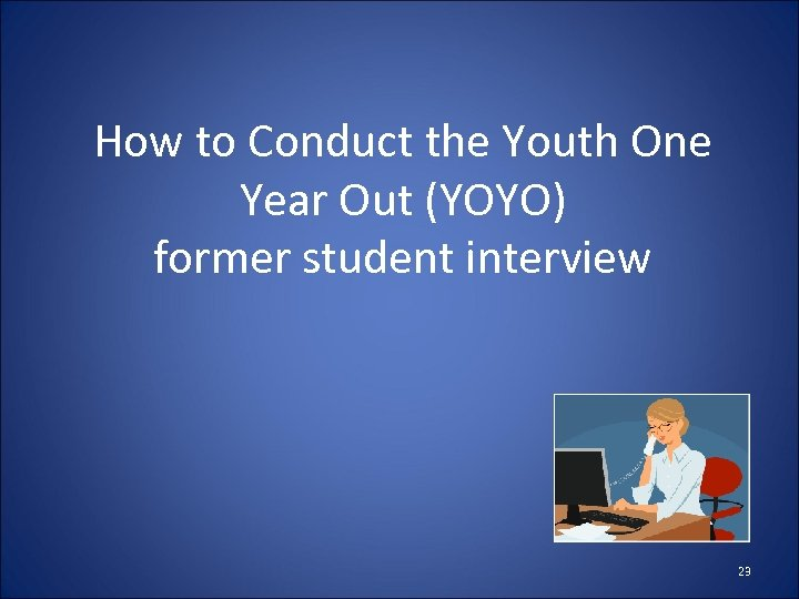 How to Conduct the Youth One Year Out (YOYO) former student interview 23